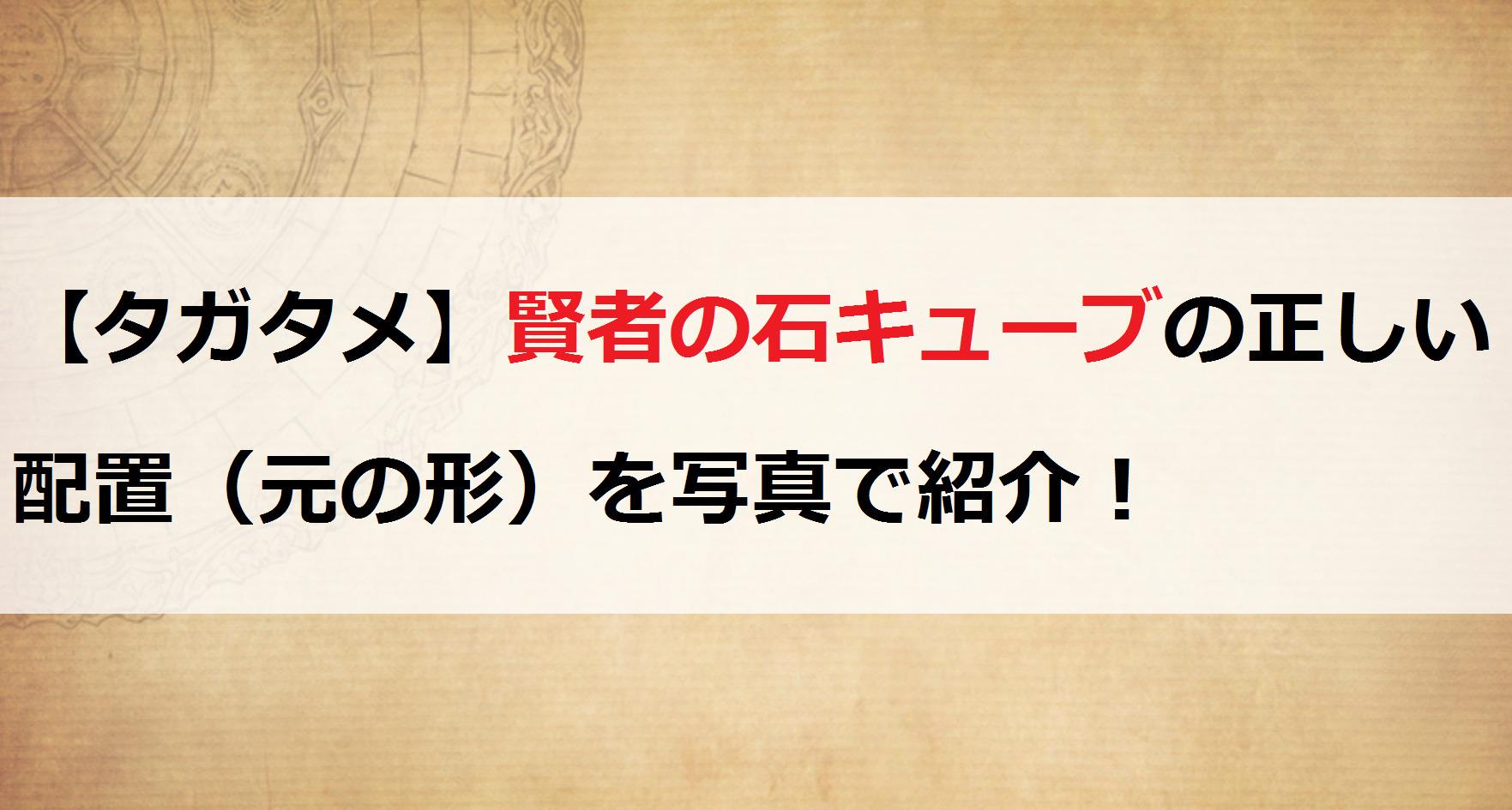 【タガタメ】賢者の石キューブの正しい配置(元の形)を写真で紹介!