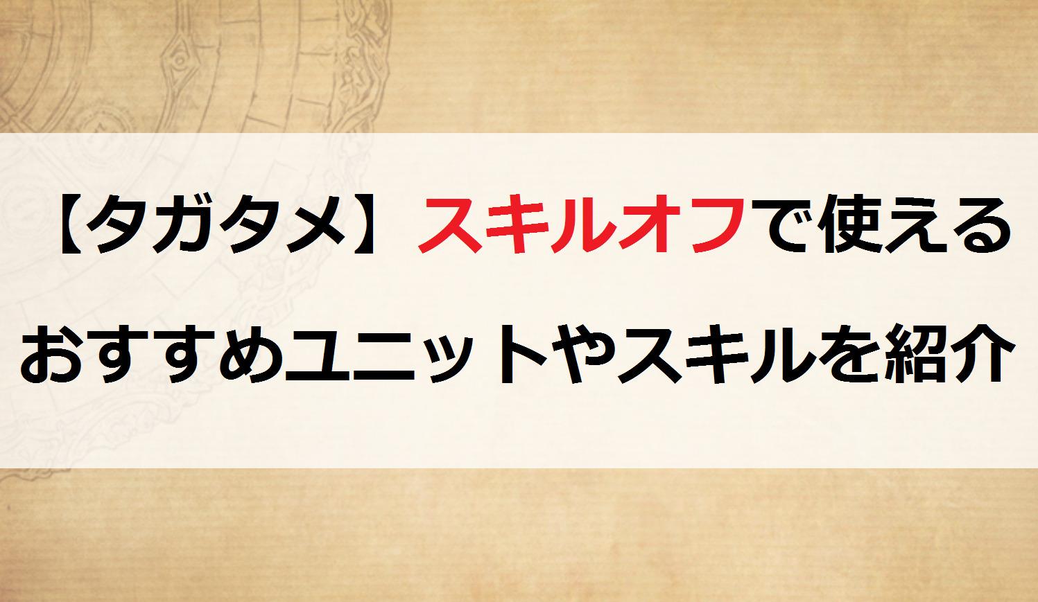 【タガタメ】スキルオフで使えるおすすめユニットやスキルを紹介